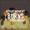 Burns (Ft. Zach Knight)