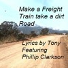 Make a Freight Train take a dirt Road (lyrics by Tony - Featuring Phillip Clarkson) Original