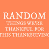 Random/Funny things we're thankful for this Thanksgiving!