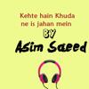 Kehte Hain Khuda Ne Is Jahan Mein - Asim Saeed