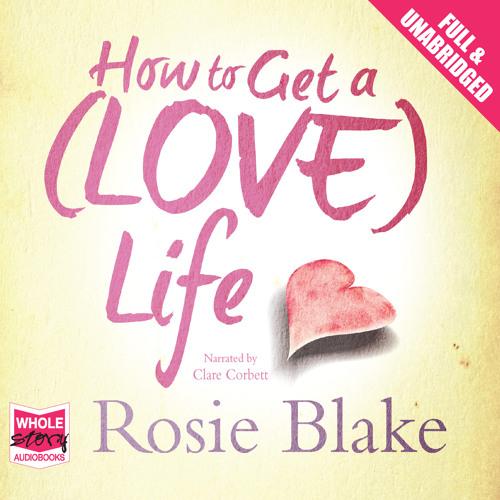 How To Get A (Love) Life by Rosie Blake, narrated by Clare Corbett