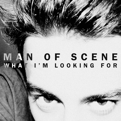 Man of Scene - What I'm Looking For