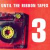 Until The Ribbon Tapes - Volume 3