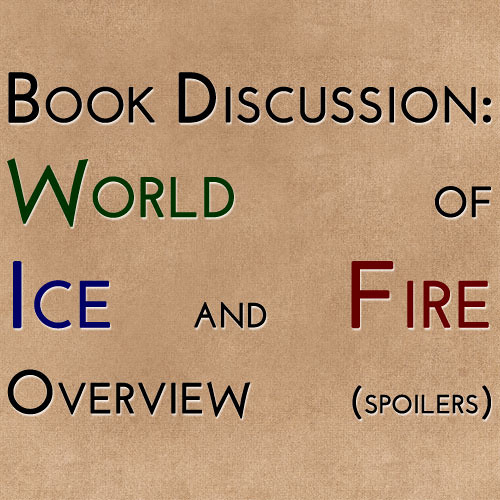 Book Discussion: World of Ice and Fire Overview (spoilers)