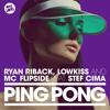 RYAN RIBACK, LOWKISS & MC FLIPSIDE FEAT STEF CIMA - PING PONG (CLUB DUB)