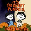 It's the Great Pumpkin, Jake English.