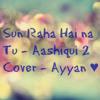 Sun Raha Hai na Tu - Aashiqui 2 Cover - Ayyan ♥.mp3