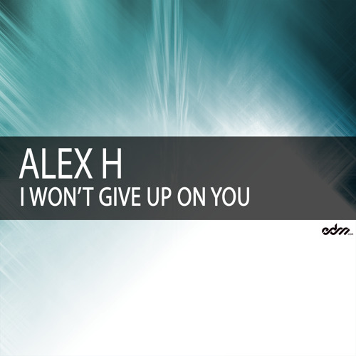 Alex H - I Won't Give Up On You (Original Mix)