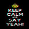 Keep Calm N Say YEAH!