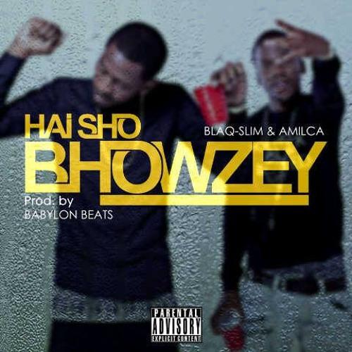 Hai Sho Bhowzey - By Amilca and Blaq SlimProd. By Babylon Beats