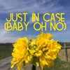 Just In Case (Baby Oh No)