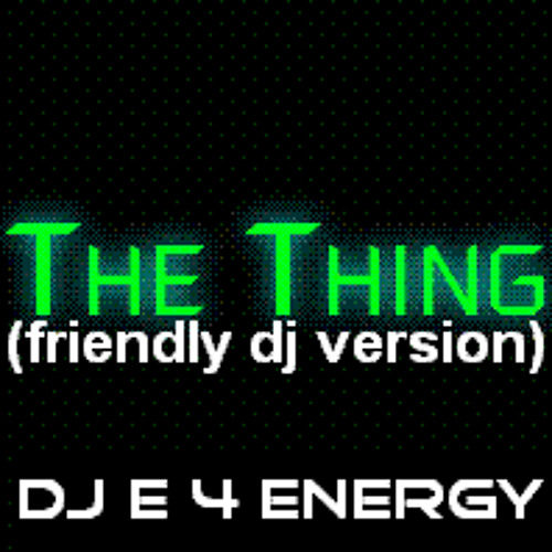 dj E 4 Energy - The Thing (friendly dj version) 128 bpm 2013