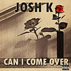 JOSH K - CAN I COME OVER