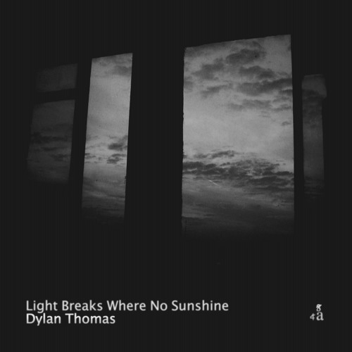 light breaks where no sun shines by dylan thomas essays Light breaks where no sun shines - dylan thomas - analysis october 25, 2015 october 25, 2015 richinaword poetry analysis tags: depression , light , spirtitual awareness this poem by dylan thomas is not easy to master and is open to personal interpretation my thoughts are in italics after each stanza.