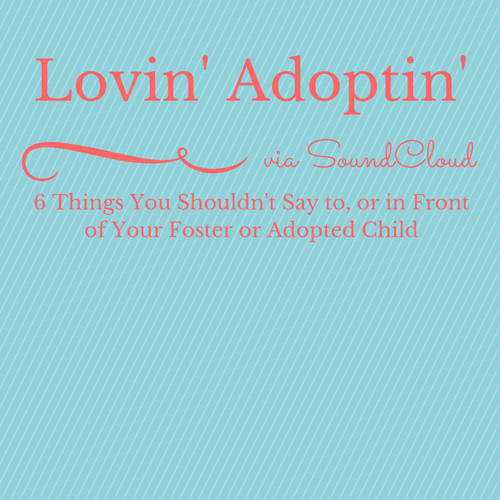 6 Things You Shouldn't Say To Or In Front Of Your Foster Or Adopted Child