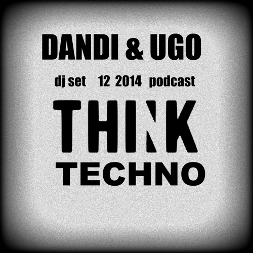 Dandi & Ugo - dj set - Techno Think - 12-2014 - Podcast