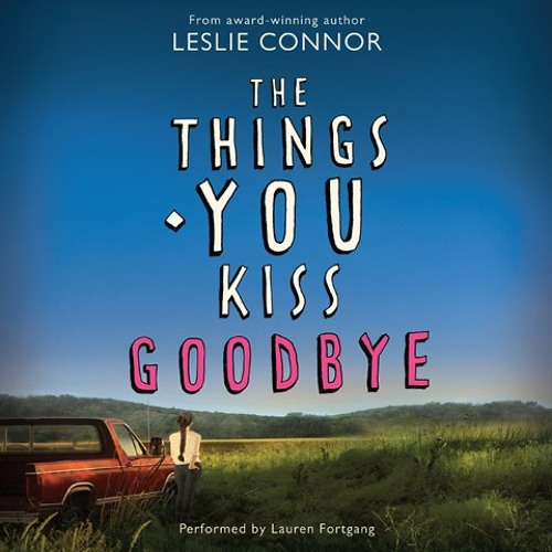 THE THINGS YOU KISS GOODBYE By Leslie Connor, Read By Lauren Fortgang