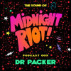 THE SOUND OF MIDNIGHT RIOT! - Podcast 009 - Dr Packer