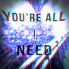 You're All I Need