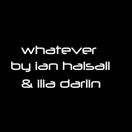 WHATEVER BY @IANHALSALL AND @ILIADARLIN