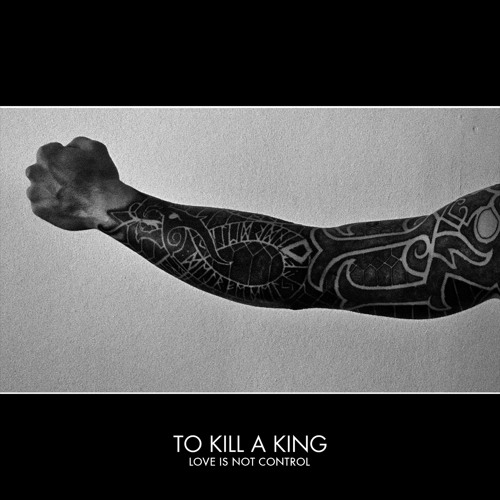 To Kill A King - Love Is Not Control