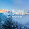 All Good Things Come To An End (George Whyman Remix) FREE DOWNLOAD