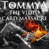 TommyA: The Video Card Massacre