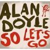 """Alan Doyle """"So Let's Go"""""""