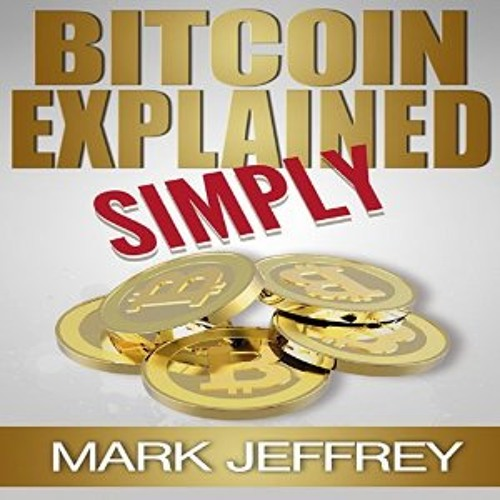 """""""Bitcoin Explained Simply: An Easy Guide To The Basics That Anyone Can Understand"""" by Mark Jeffrey"""
