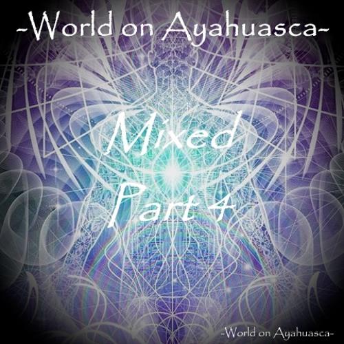 -World On Ayahuasca- Mixed Part 4