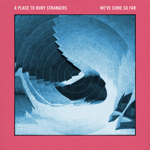 "A Place To Bury Strangers - ""We've Come So Far"""