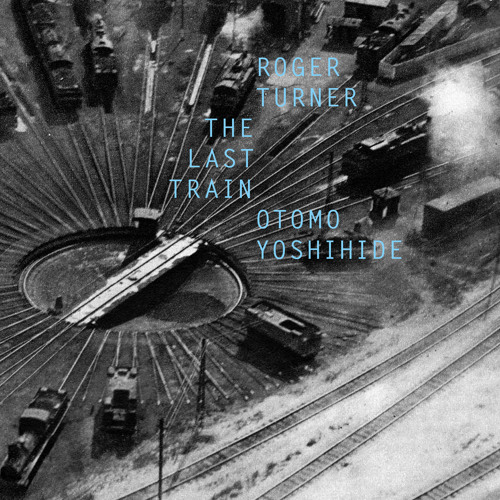 Roger Turner & Otomo Yoshihide - The last train (Fataka 10)