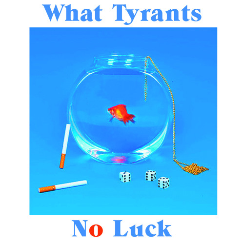 What Tyrants - No Luck