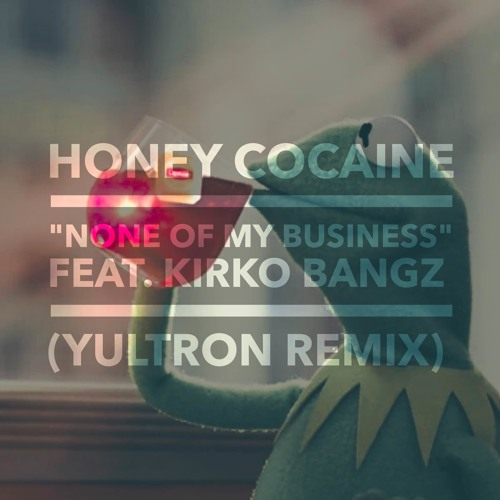 Honey Cocaine ft. Kirko Bangz – None Of My Business  (YULTRON Remix $)