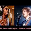 Ed Sheeran Ft Tupac - See Fire Remix.