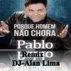 Homen Não Chora  Pablo -DJ-Alan Lima