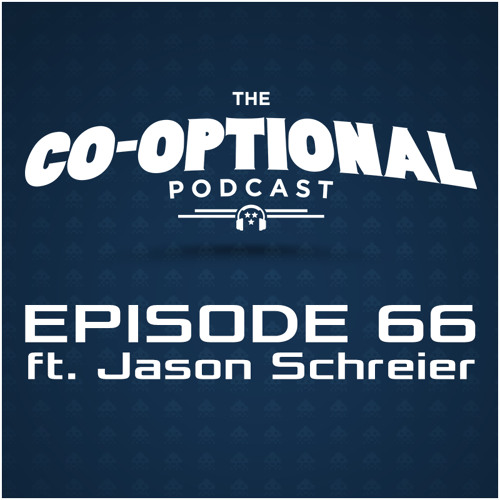 The Co-Optional Podcast Ep. 66 ft. Jason Schreier [strong language] - Feb 5, 2015