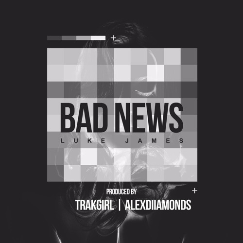 BAD NEWS - LUKE JAMES PROD. BY TRAKGIRL + ALEXDIIAMONDS