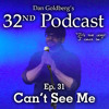 Dan Goldberg's 32nd Podcast - Episode 31: Can't See Me
