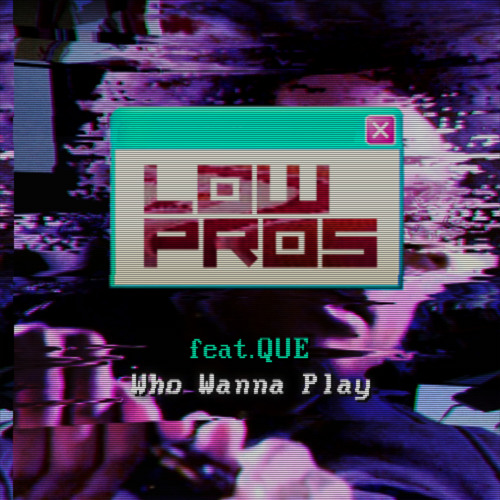 Low Pros - Who Wanna Play feat. Que