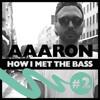 Aaaron - HOW I MET THE BASS #2