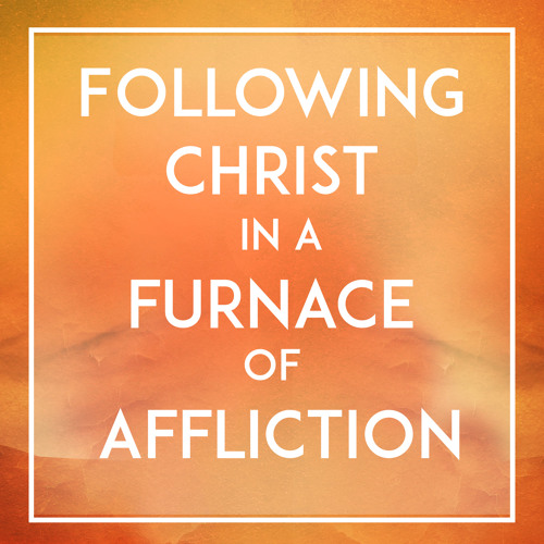 Following Christ in a Furnace of Affliction