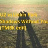 U2 vs Linkin Park - Shadows Without You (TMBK edit)