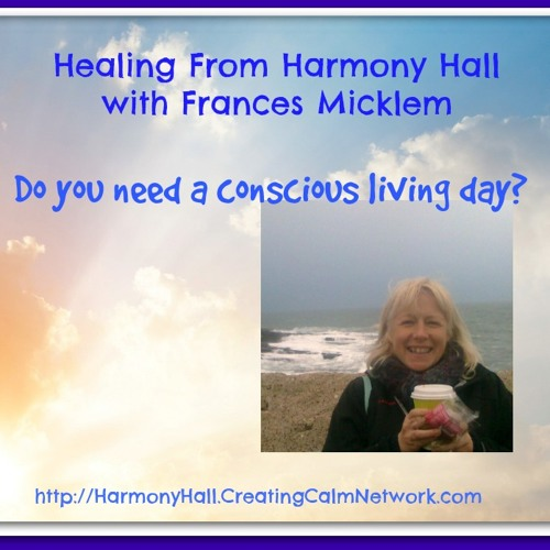 Healing With Harmony Hall with Frances Micklem - Enjoy a Conscious Living Day
