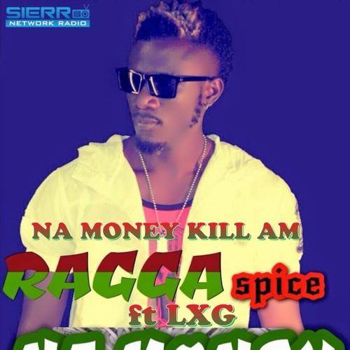 Na Money Kill Am - Ragga Spice ft LXG