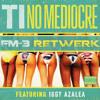 T.I Ft. Iggy Azalea - No Mediocre (FM-3 ReTwerk) [FOLLOW FM-3]