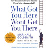 What Got You Here Won't Get You There by Marshall Goldsmith, Mark Reiter, read by Marshall Goldsmith
