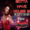 GOTTA HAVE HOUSE (THE OLD TO THE NEW MINIMIX)