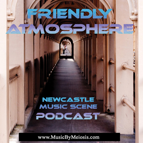 Friendly Atmosphere Newcastle Music Scene Podcast : Series 1 - Episode 5