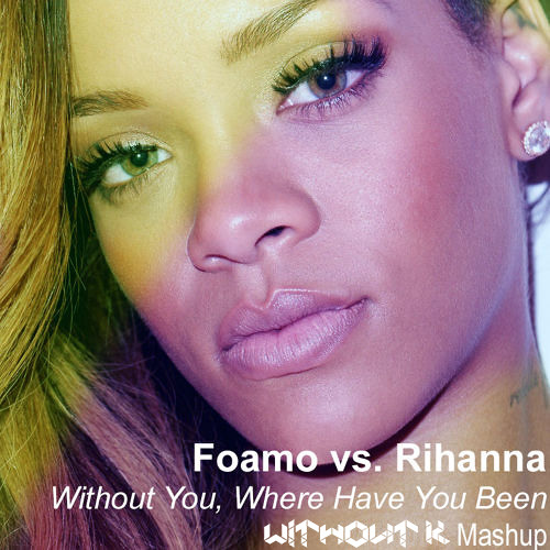 Foamo Vs Rihanna Without You Where Have You Been Without K Mashup Free Download By Without K Free Download On Toneden